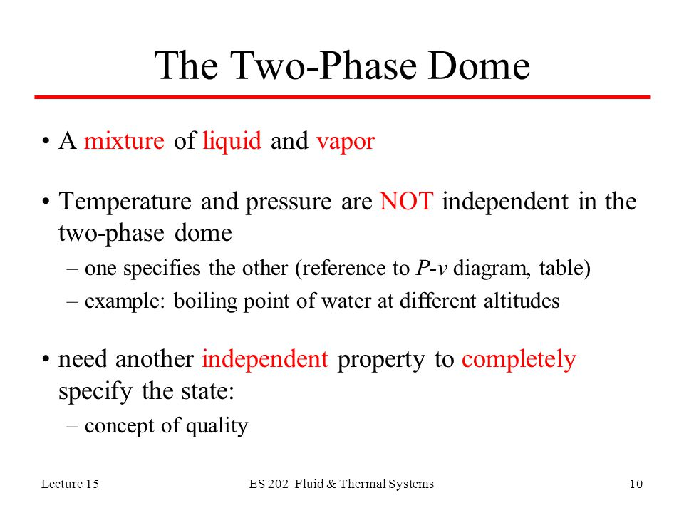 Lecture 15ES 202 Fluid & Thermal Systems10 The Two-Phase Dome A mixture of liquid and vapor Temperature and pressure are NOT independent in the two-phase dome –one specifies the other (reference to P-v diagram, table) –example: boiling point of water at different altitudes need another independent property to completely specify the state: –concept of quality