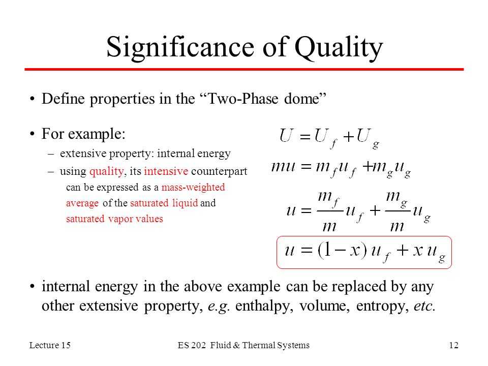 Lecture 15ES 202 Fluid & Thermal Systems12 Significance of Quality Define properties in the Two-Phase dome For example: –extensive property: internal energy –using quality, its intensive counterpart can be expressed as a mass-weighted average of the saturated liquid and saturated vapor values internal energy in the above example can be replaced by any other extensive property, e.g.