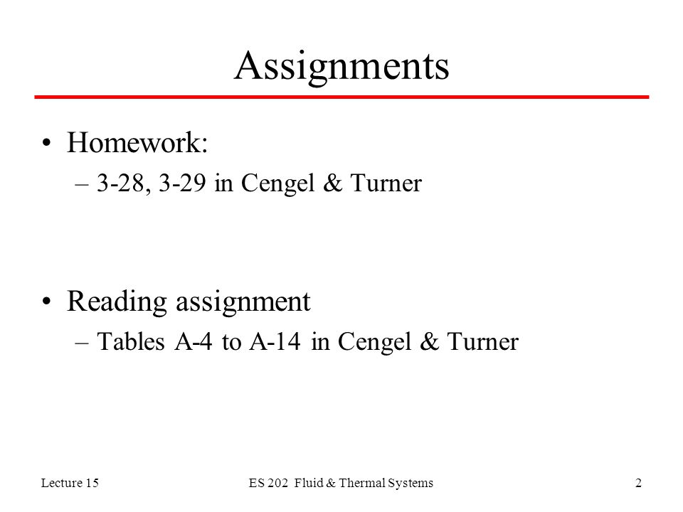 Lecture 15ES 202 Fluid & Thermal Systems2 Assignments Homework: –3-28, 3-29 in Cengel & Turner Reading assignment –Tables A-4 to A-14 in Cengel & Turner