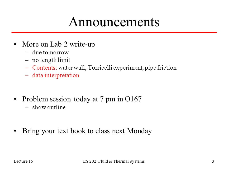 Lecture 15ES 202 Fluid & Thermal Systems3 Announcements More on Lab 2 write-up –due tomorrow –no length limit –Contents: water wall, Torricelli experiment, pipe friction –data interpretation Problem session today at 7 pm in O167 –show outline Bring your text book to class next Monday
