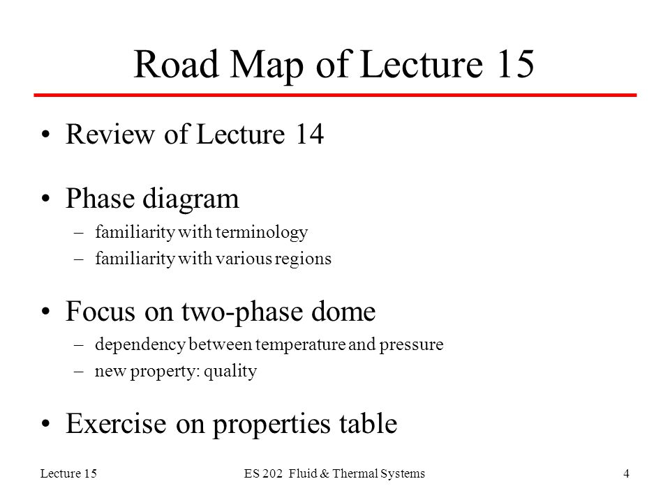 Lecture 15ES 202 Fluid & Thermal Systems4 Road Map of Lecture 15 Review of Lecture 14 Phase diagram –familiarity with terminology –familiarity with various regions Focus on two-phase dome –dependency between temperature and pressure –new property: quality Exercise on properties table