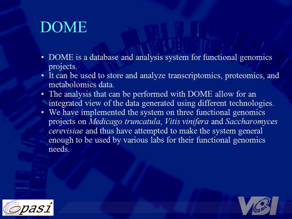 DOME DOME is a database and analysis system for functional genomics projects. It can be used to store and analyze transcriptomics, proteomics, and met