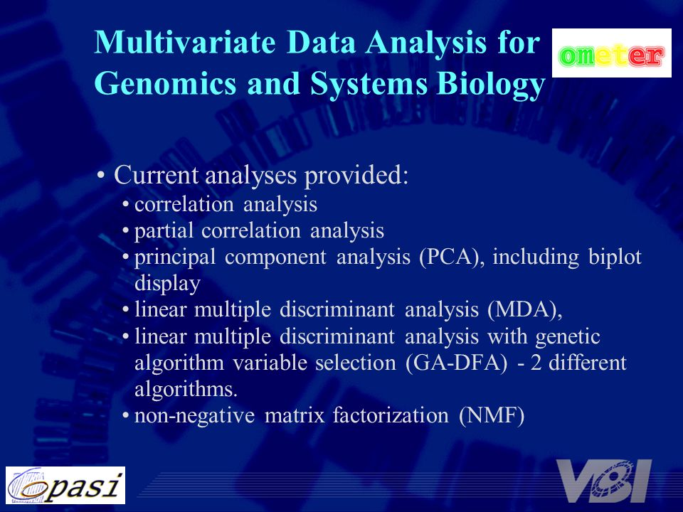 Multivariate Data Analysis for Genomics and Systems Biology Current analyses provided: correlation analysis partial correlation analysis principal component analysis (PCA), including biplot display linear multiple discriminant analysis (MDA), linear multiple discriminant analysis with genetic algorithm variable selection (GA-DFA) - 2 different algorithms.