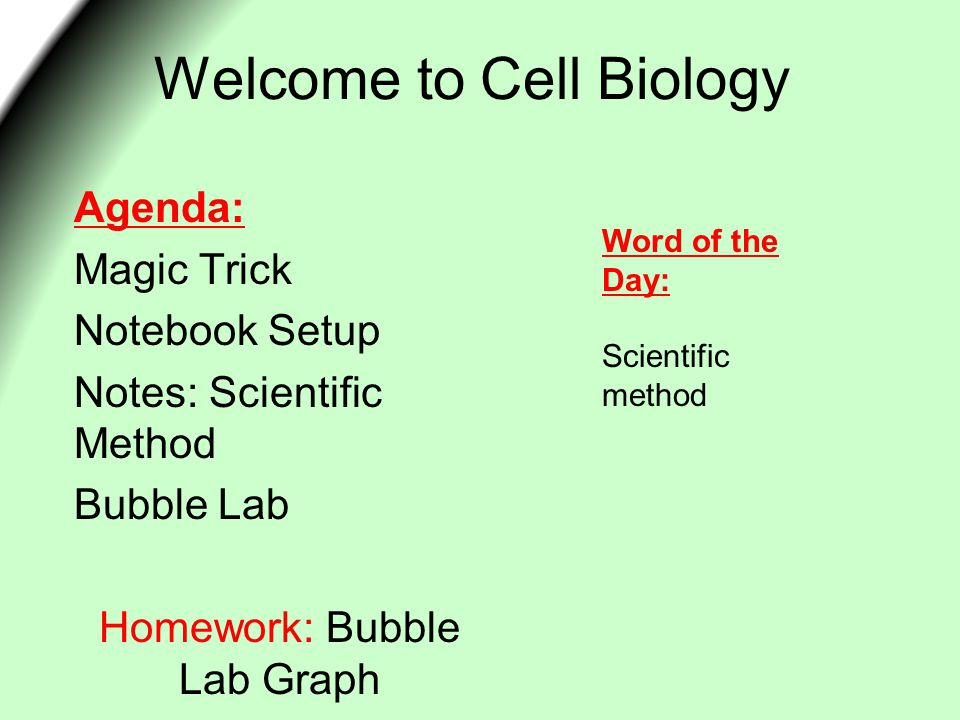 Welcome to Cell Biology Agenda: Magic Trick Notebook Setup Notes: Scientific Method Bubble Lab Homework: Bubble Lab Graph Word of the Day: Scientific