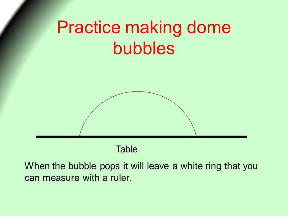 Practice making dome bubbles When the bubble pops it will leave a white ring that you can measure with a ruler.