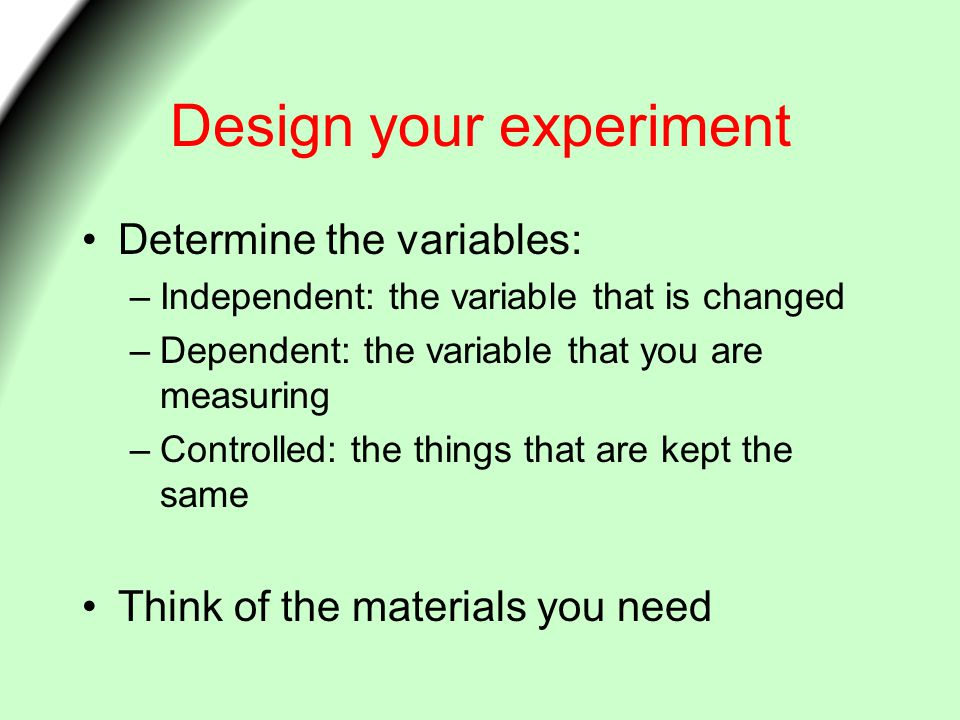 Design your experiment Determine the variables: –Independent: the variable that is changed –Dependent: the variable that you are measuring –Controlled: the things that are kept the same Think of the materials you need