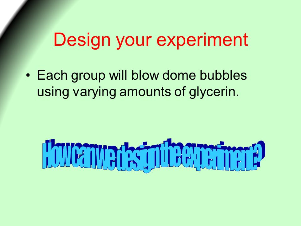 Design your experiment Each group will blow dome bubbles using varying amounts of glycerin.