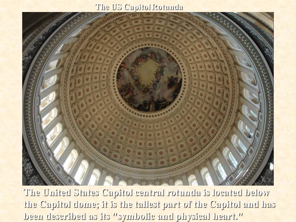 The US Capitol Rotunda The United States Capitol central rotunda is located below the Capitol dome; it is the tallest part of the Capitol and has been described as its symbolic and physical heart.