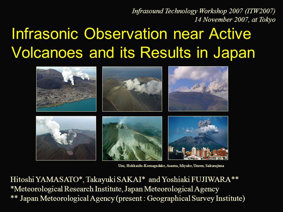 Infrasonic Observation near Active Volcanoes and its Results in Japan Hitoshi YAMASATO*, Takayuki SAKAI* and Yoshiaki FUJIWARA** *Meteorological Research Institute, Japan Meteorological Agency ** Japan Meteorological Agency (present : Geographical Survey Institute) Usu, Hokkaido-Komagadake, Asama, Miyake, Unzen, Sakurajima Infrasound Technology Workshop 2007 (ITW2007) 14 November 2007, at Tokyo