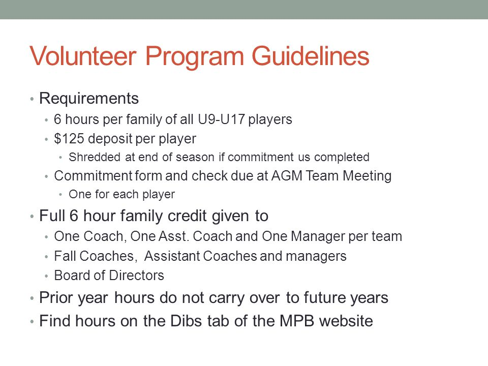 Volunteer Program Guidelines Requirements 6 hours per family of all U9-U17 players $125 deposit per player Shredded at end of season if commitment us completed Commitment form and check due at AGM Team Meeting One for each player Full 6 hour family credit given to One Coach, One Asst.