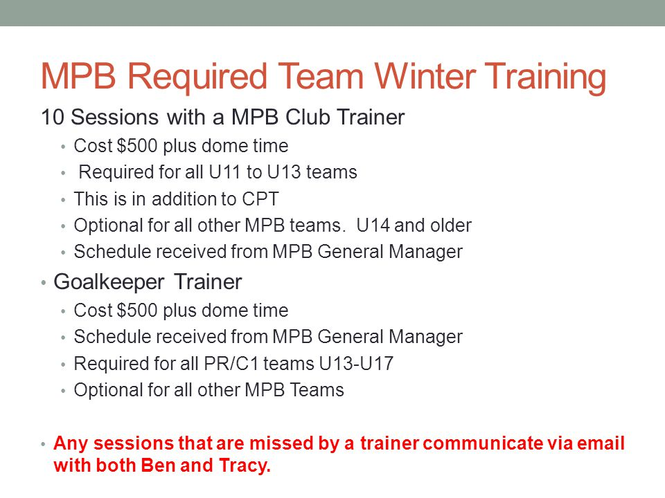 MPB Required Team Winter Training 10 Sessions with a MPB Club Trainer Cost $500 plus dome time Required for all U11 to U13 teams This is in addition to CPT Optional for all other MPB teams.