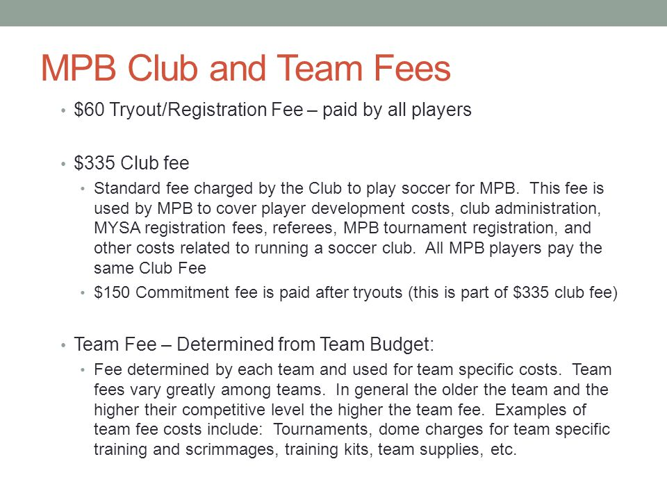 MPB Club and Team Fees $60 Tryout/Registration Fee – paid by all players $335 Club fee Standard fee charged by the Club to play soccer for MPB.