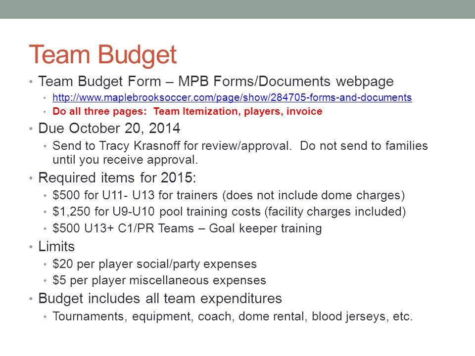Team Budget Team Budget Form – MPB Forms/Documents webpage http://www.maplebrooksoccer.com/page/show/284705-forms-and-documents Do all three pages: Team Itemization, players, invoice Due October 20, 2014 Send to Tracy Krasnoff for review/approval.