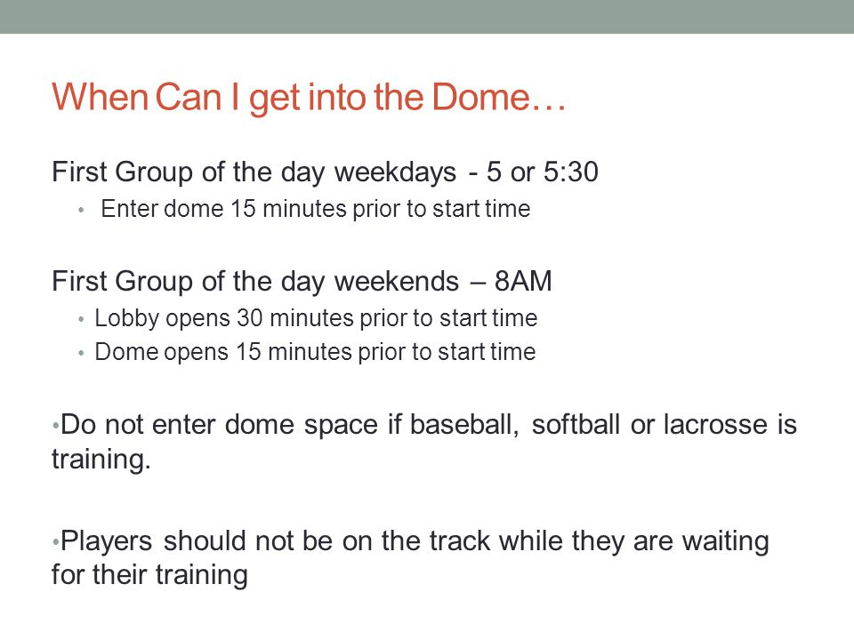 When Can I get into the Dome… First Group of the day weekdays - 5 or 5:30 Enter dome 15 minutes prior to start time First Group of the day weekends – 8AM Lobby opens 30 minutes prior to start time Dome opens 15 minutes prior to start time Do not enter dome space if baseball, softball or lacrosse is training.