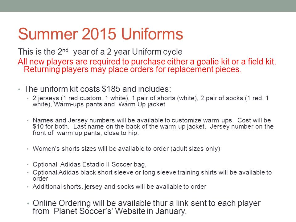 Summer 2015 Uniforms This is the 2 nd year of a 2 year Uniform cycle All new players are required to purchase either a goalie kit or a field kit.