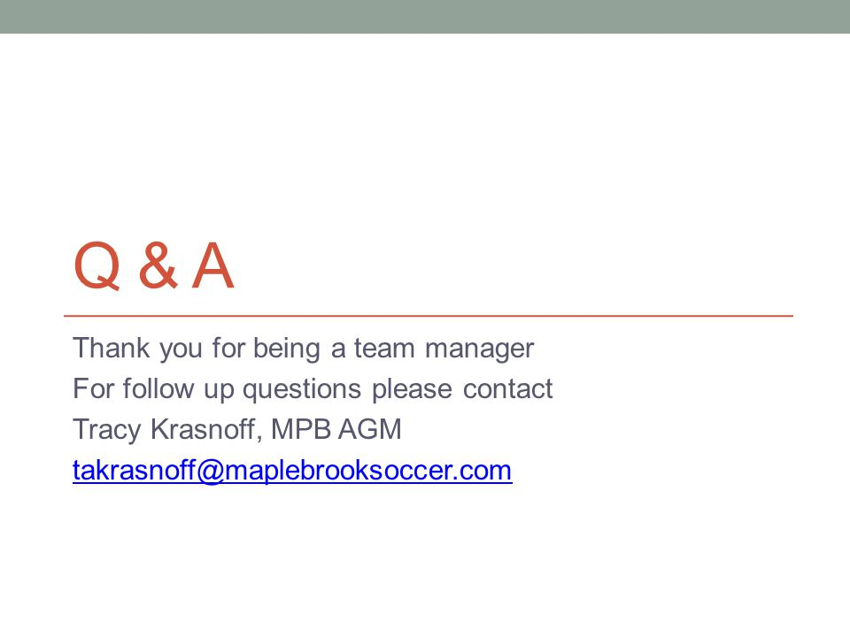 Q & A Thank you for being a team manager For follow up questions please contact Tracy Krasnoff, MPB AGM takrasnoff@maplebrooksoccer.com