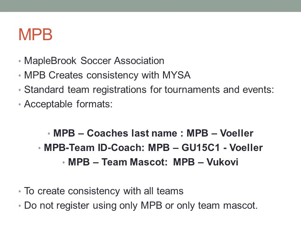 MPB MapleBrook Soccer Association MPB Creates consistency with MYSA Standard team registrations for tournaments and events: Acceptable formats: MPB – Coaches last name : MPB – Voeller MPB-Team ID-Coach: MPB – GU15C1 - Voeller MPB – Team Mascot: MPB – Vukovi To create consistency with all teams Do not register using only MPB or only team mascot.