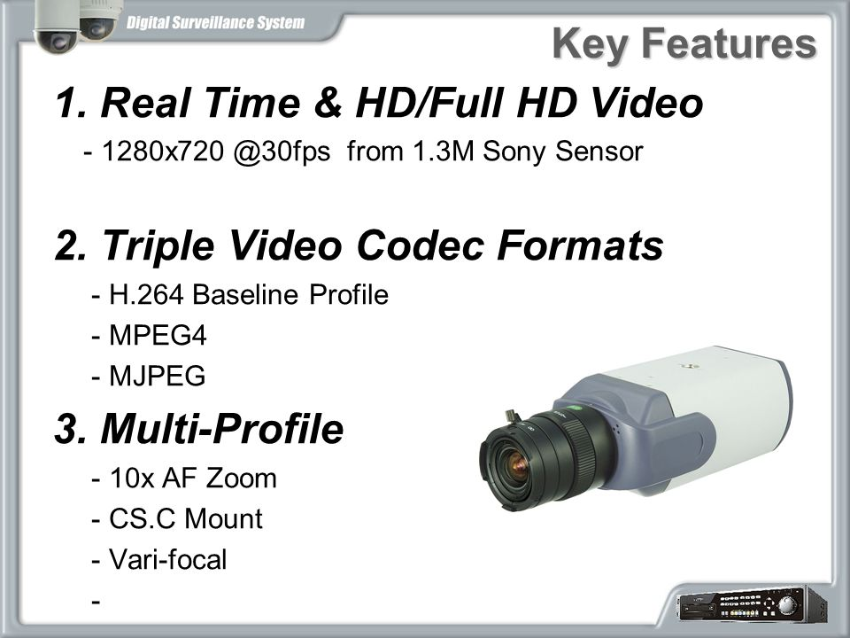 Key Features 1. Real Time & HD/Full HD Video - 1280x720 @30fps from 1.3M Sony Sensor 2. Triple Video Codec Formats - H.264 Baseline Profile - MPEG4 -