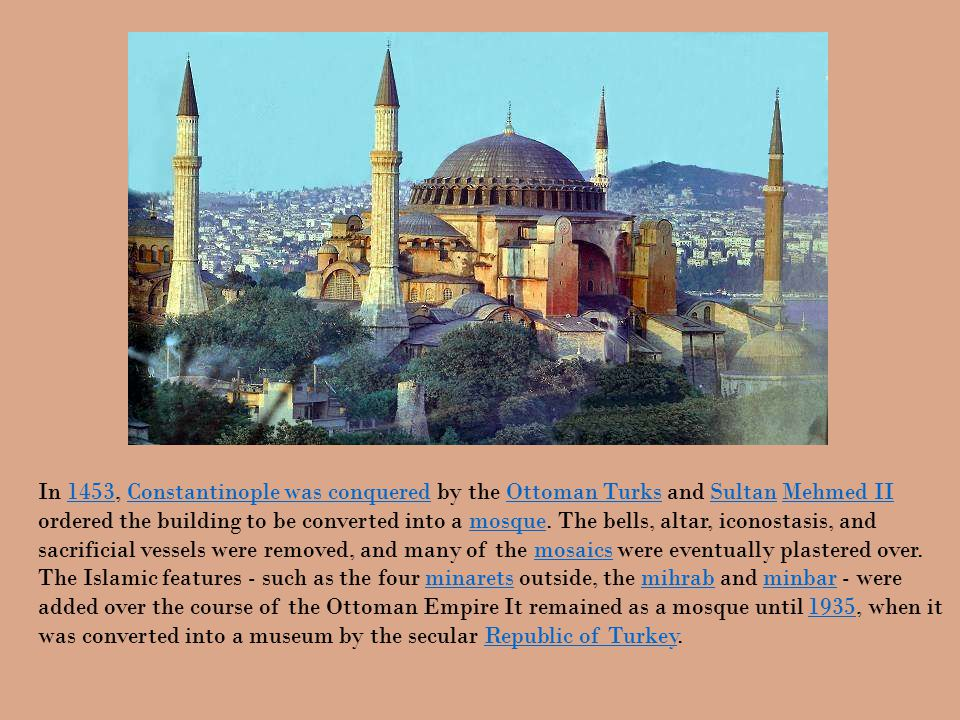 In 1453, Constantinople was conquered by the Ottoman Turks and Sultan Mehmed II ordered the building to be converted into a mosque.