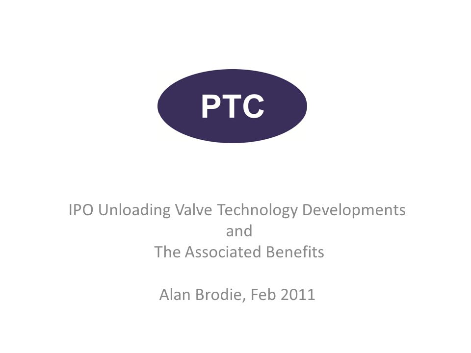 IPO Unloading Valve Technology Developments and The Associated Benefits Alan Brodie, Feb 2011