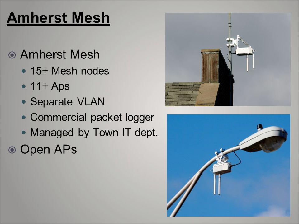 Amherst Mesh  Amherst Mesh 15+ Mesh nodes 11+ Aps Separate VLAN Commercial packet logger Managed by Town IT dept.