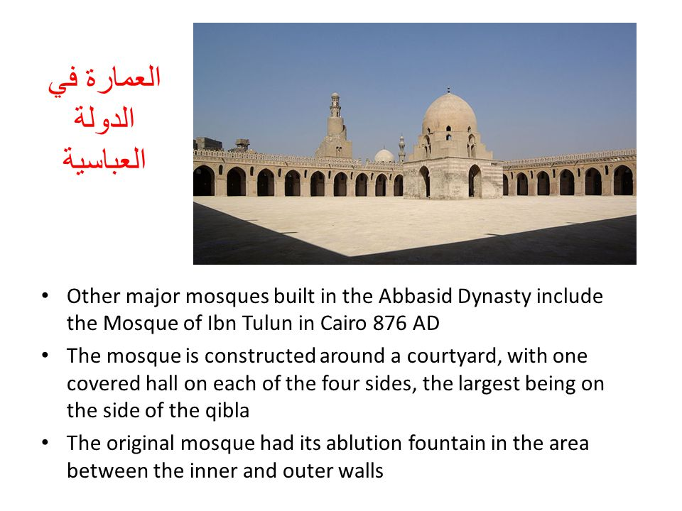 Other major mosques built in the Abbasid Dynasty include the Mosque of Ibn Tulun in Cairo 876 AD The mosque is constructed around a courtyard, with on