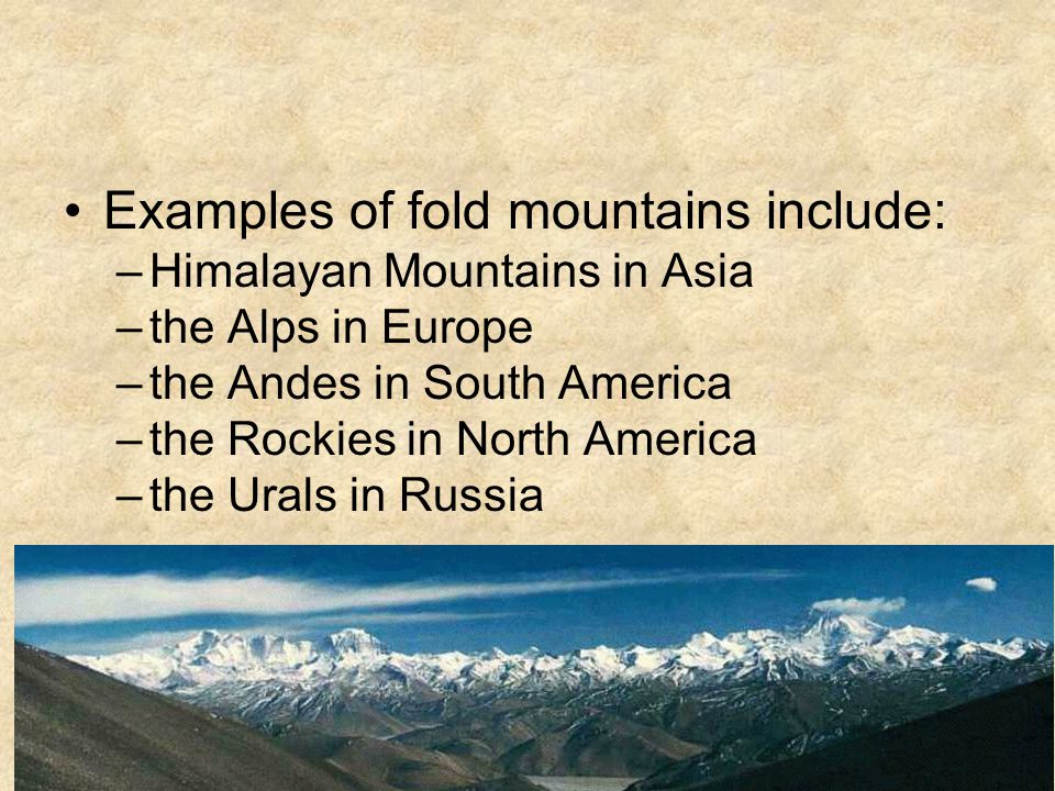 Examples of fold mountains include: –Himalayan Mountains in Asia –the Alps in Europe –the Andes in South America –the Rockies in North America –the Urals in Russia –