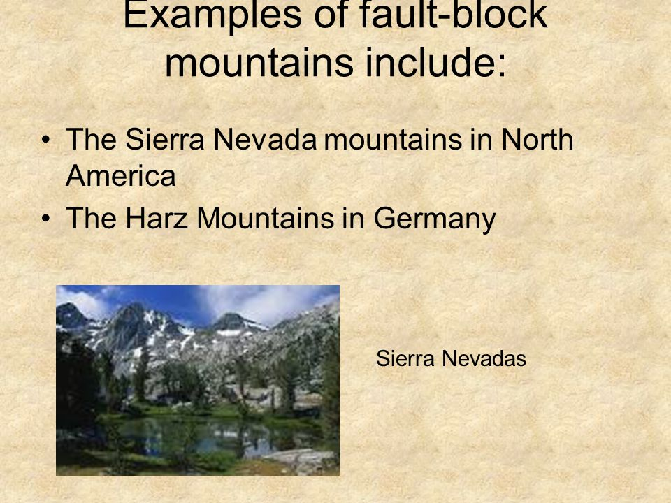 Examples of fault-block mountains include: The Sierra Nevada mountains in North America The Harz Mountains in Germany Sierra Nevadas