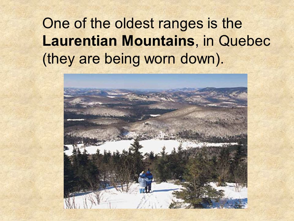One of the oldest ranges is the Laurentian Mountains, in Quebec (they are being worn down).