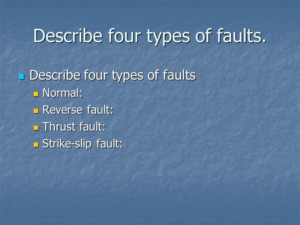 Describe four types of faults. Describe four types of faults Describe four types of faults Normal: Normal: Reverse fault: Reverse fault: Thrust fault:
