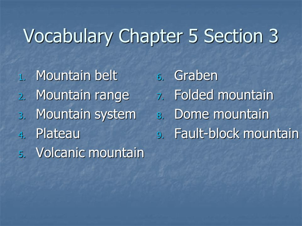 Vocabulary Chapter 5 Section 3 1. Mountain belt 2. Mountain range 3. Mountain system 4. Plateau 5. Volcanic mountain 6. Graben 7. Folded mountain 8. D