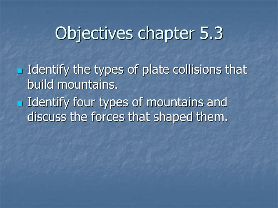 Objectives chapter 5.3 Identify the types of plate collisions that build mountains. Identify the types of plate collisions that build mountains. Ident