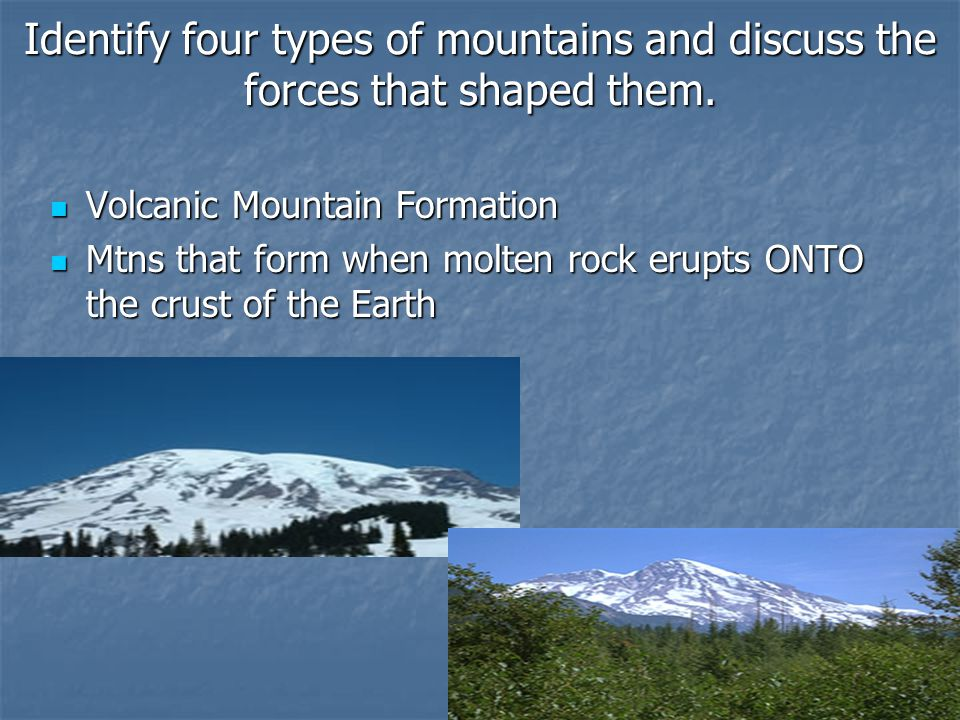 Identify four types of mountains and discuss the forces that shaped them. Volcanic Mountain Formation Volcanic Mountain Formation Mtns that form when