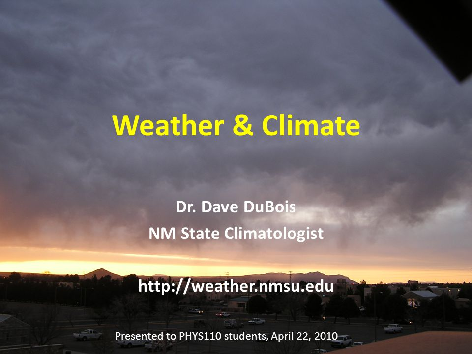 Weather & Climate Dr. Dave DuBois NM State Climatologist http://weather.nmsu.edu Presented to PHYS110 students, April 22, 2010