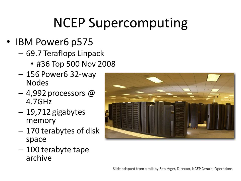 NCEP Supercomputing IBM Power6 p575 – 69.7 Teraflops Linpack #36 Top 500 Nov 2008 – 156 Power6 32-way Nodes – 4,992 processors @ 4.7GHz – 19,712 gigabytes memory – 170 terabytes of disk space – 100 terabyte tape archive Slide adapted from a talk by Ben Kyger, Director, NCEP Central Operations