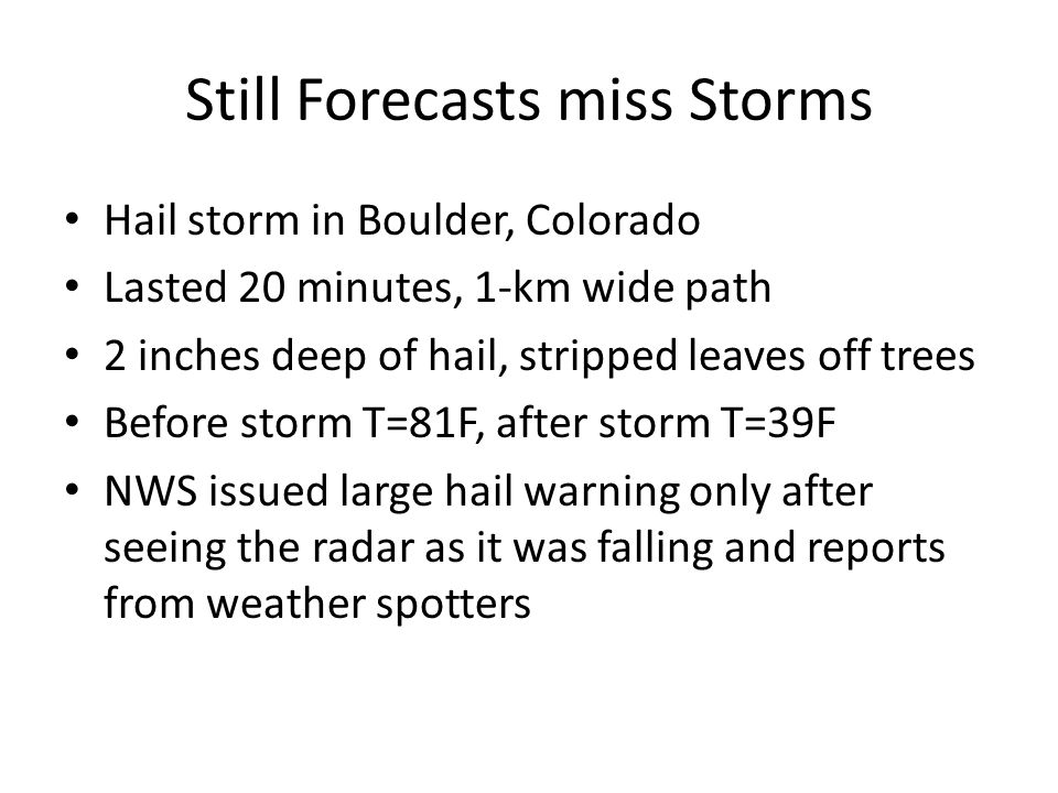 Still Forecasts miss Storms Hail storm in Boulder, Colorado Lasted 20 minutes, 1-km wide path 2 inches deep of hail, stripped leaves off trees Before storm T=81F, after storm T=39F NWS issued large hail warning only after seeing the radar as it was falling and reports from weather spotters