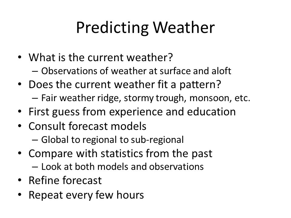 Predicting Weather What is the current weather? – Observations of weather at surface and aloft Does the current weather fit a pattern? – Fair weather