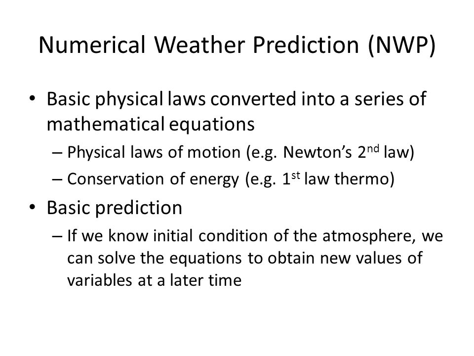 Numerical Weather Prediction (NWP) Basic physical laws converted into a series of mathematical equations – Physical laws of motion (e.g. Newton's 2 nd