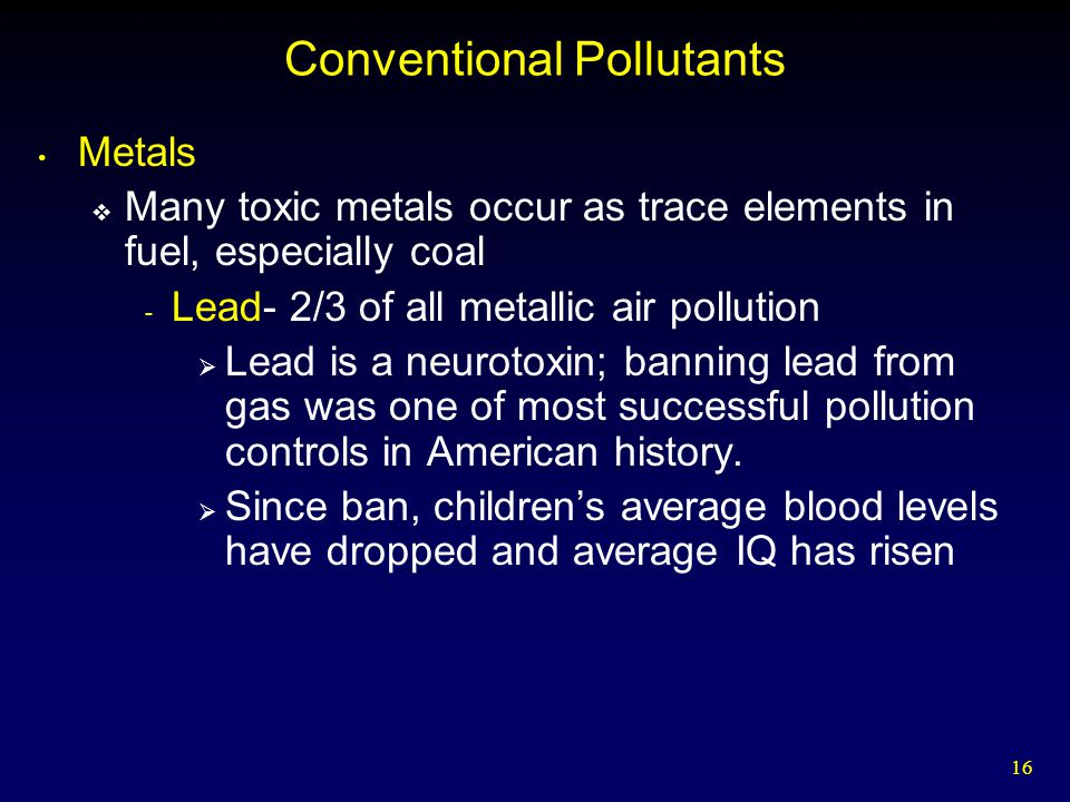 16 Conventional Pollutants Metals  Many toxic metals occur as trace elements in fuel, especially coal - Lead- 2/3 of all metallic air pollution  Lead is a neurotoxin; banning lead from gas was one of most successful pollution controls in American history.