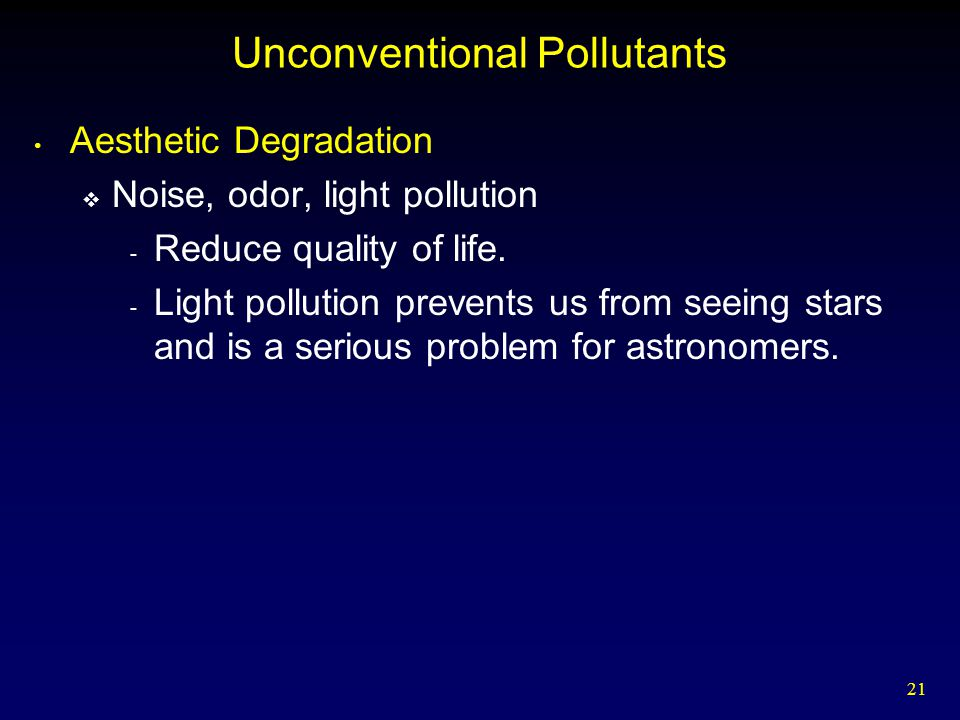 21 Unconventional Pollutants Aesthetic Degradation  Noise, odor, light pollution - Reduce quality of life.