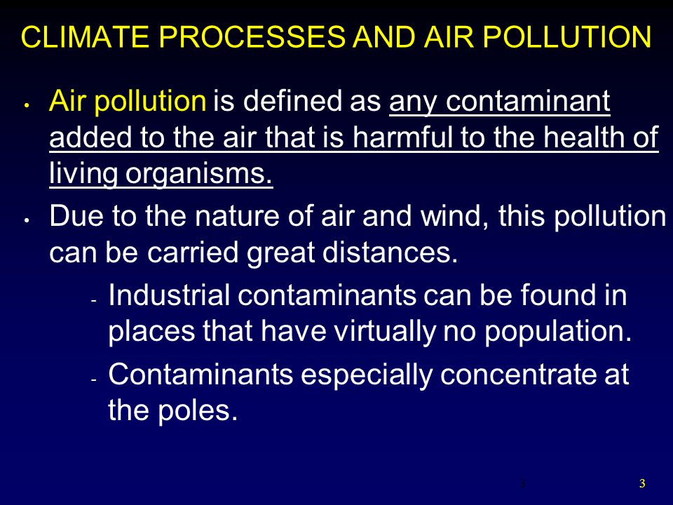 3 3 CLIMATE PROCESSES AND AIR POLLUTION Air pollution is defined as any contaminant added to the air that is harmful to the health of living organisms.