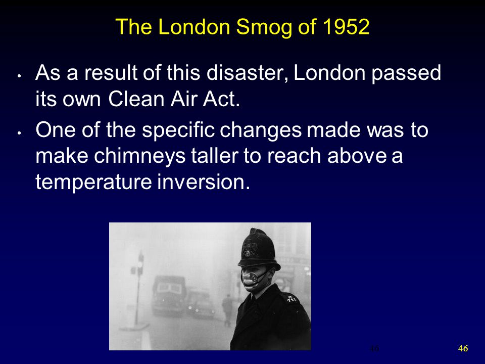46 The London Smog of 1952 As a result of this disaster, London passed its own Clean Air Act.