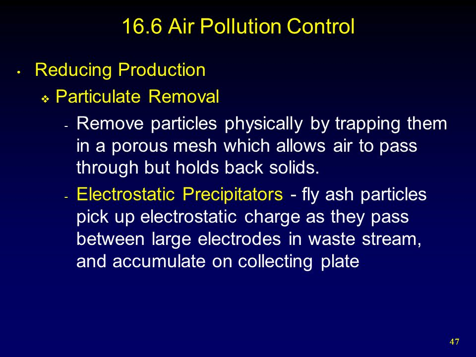 47 16.6 Air Pollution Control Reducing Production  Particulate Removal - Remove particles physically by trapping them in a porous mesh which allows air to pass through but holds back solids.