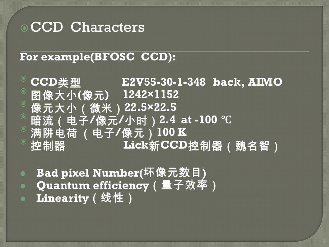  CCD Characters For example(BFOSC CCD): CCD类型 E2V55-30-1-348 back, AIMO 图像大小(像元) 1242×1152 像元大小(微米)22.5×22.5 暗流(电子/像元/小时)2.4 at -100 ℃ 满阱电荷 (电子/像元)100 K 控制器 Lick新CCD控制器(魏名智) Bad pixel Number( 坏像元数目 ) Quantum efficiency (量子效率) Linearity (线性)