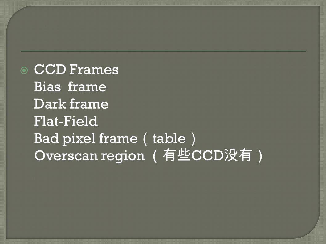  CCD Frames Bias frame Dark frame Flat-Field Bad pixel frame ( table ) Overscan region (有些 CCD 没有)