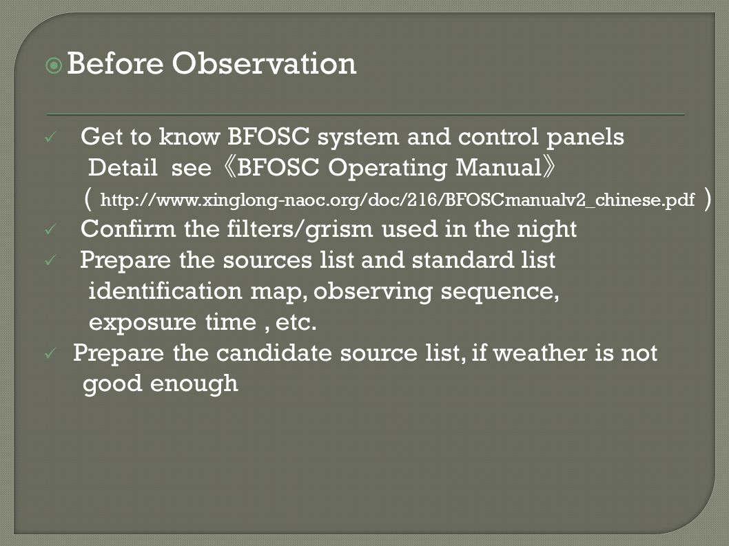  Before Observation Get to know BFOSC system and control panels Detail see 《 BFOSC Operating Manual 》 ( http://www.xinglong-naoc.org/doc/216/BFOSCmanualv2_chinese.pdf ) Confirm the filters/grism used in the night Prepare the sources list and standard list identification map, observing sequence, exposure time, etc.