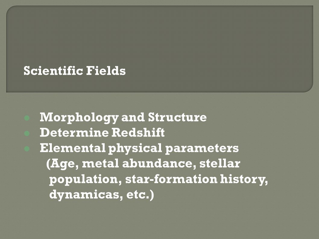 Scientific Fields Morphology and Structure Determine Redshift Elemental physical parameters (Age, metal abundance, stellar population, star-formation history, dynamicas, etc.)