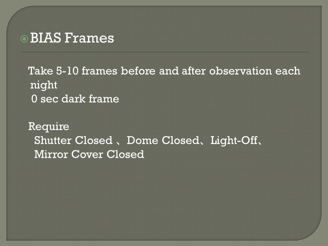  BIAS Frames Take 5-10 frames before and after observation each night 0 sec dark frame Require Shutter Closed 、 Dome Closed 、 Light-Off 、 Mirror Cover Closed