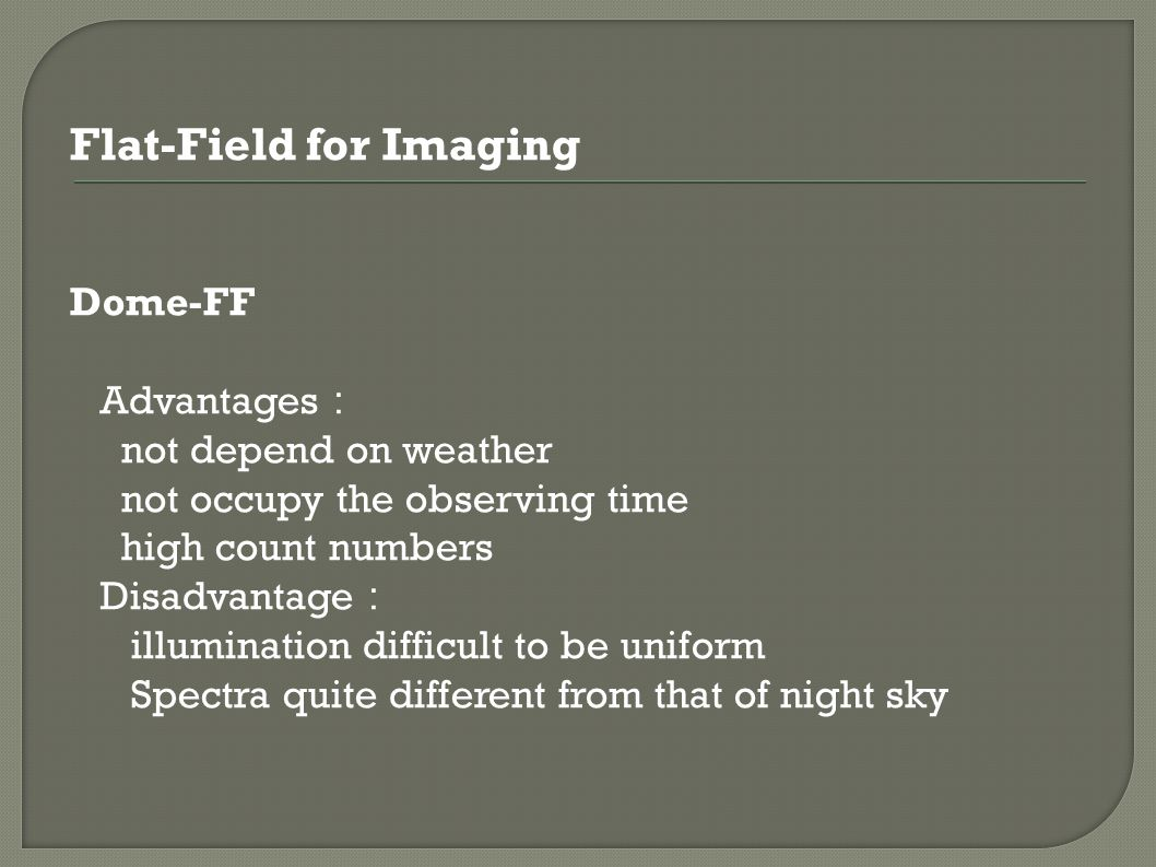 Flat-Field for Imaging Dome-FF Advantages : not depend on weather not occupy the observing time high count numbers Disadvantage : illumination difficult to be uniform Spectra quite different from that of night sky