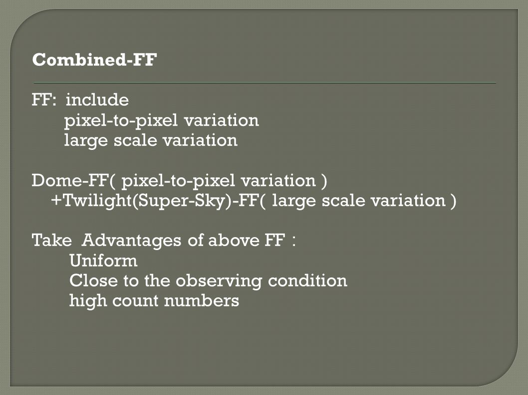 Combined-FF FF: include pixel-to-pixel variation large scale variation Dome-FF( pixel-to-pixel variation ) +Twilight(Super-Sky)-FF( large scale variation ) Take Advantages of above FF : Uniform Close to the observing condition high count numbers